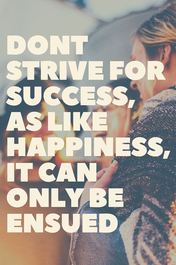 Dont strive for success, as like happiness, it can only be ensued - management quote
