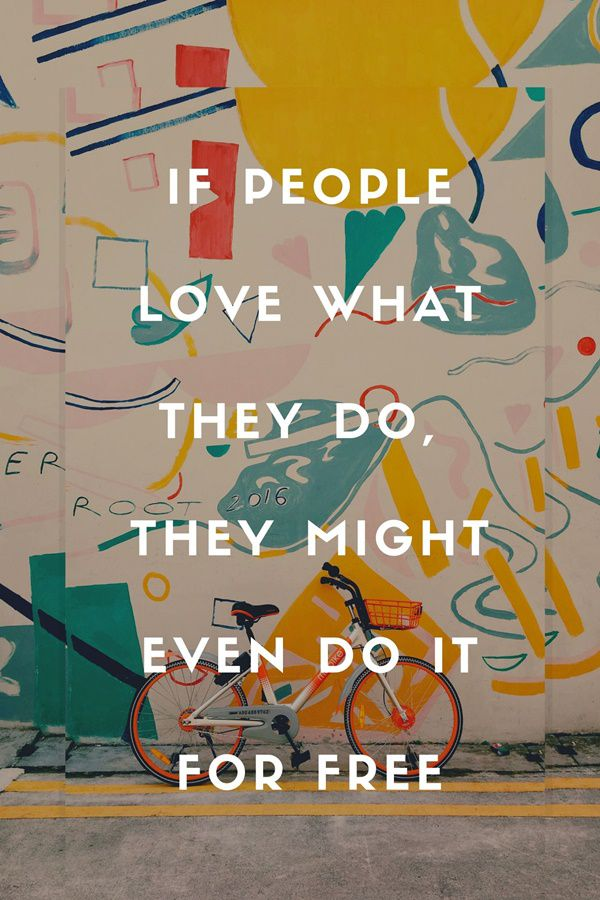 If people love what they do, the might even do it for free